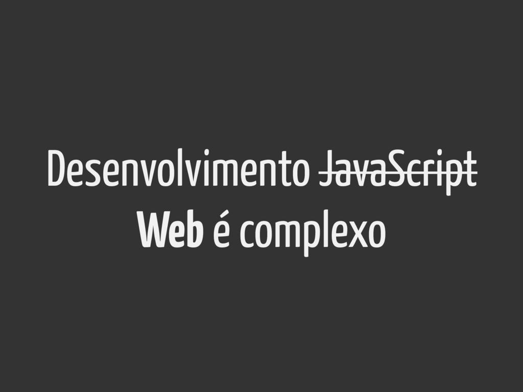 Desenvolvimento JavaScript Web é complexo