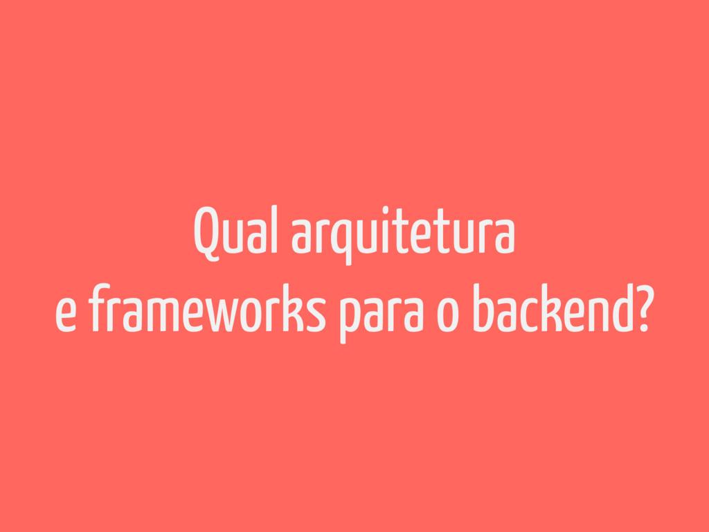 Qual arquitetura e frameworks para o backend?