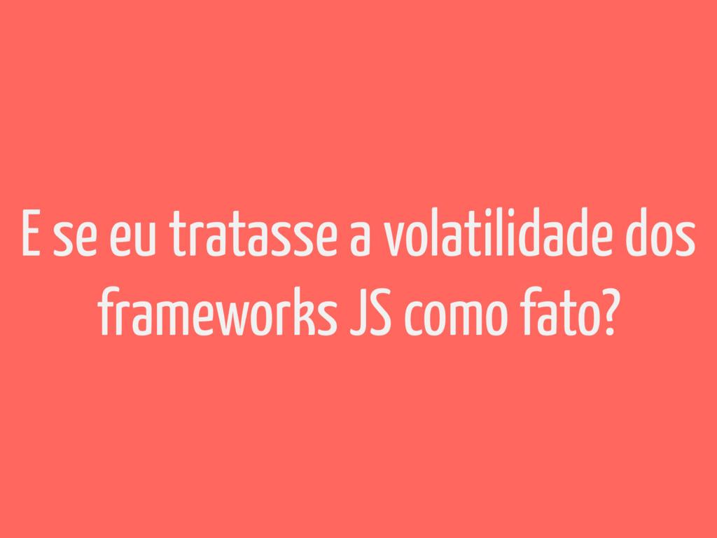 E se eu tratasse a volatilidade dos frameworks ...