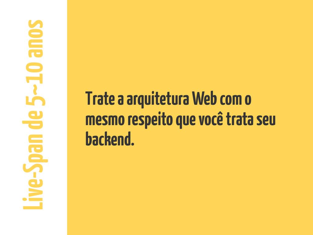 Live-Span de 5~10 anos Trate a arquitetura Web ...