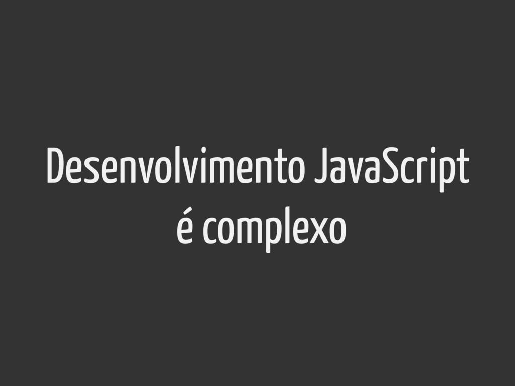 Desenvolvimento JavaScript é complexo