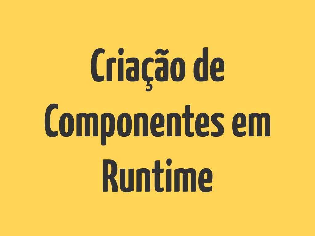 Criação de Componentes em Runtime