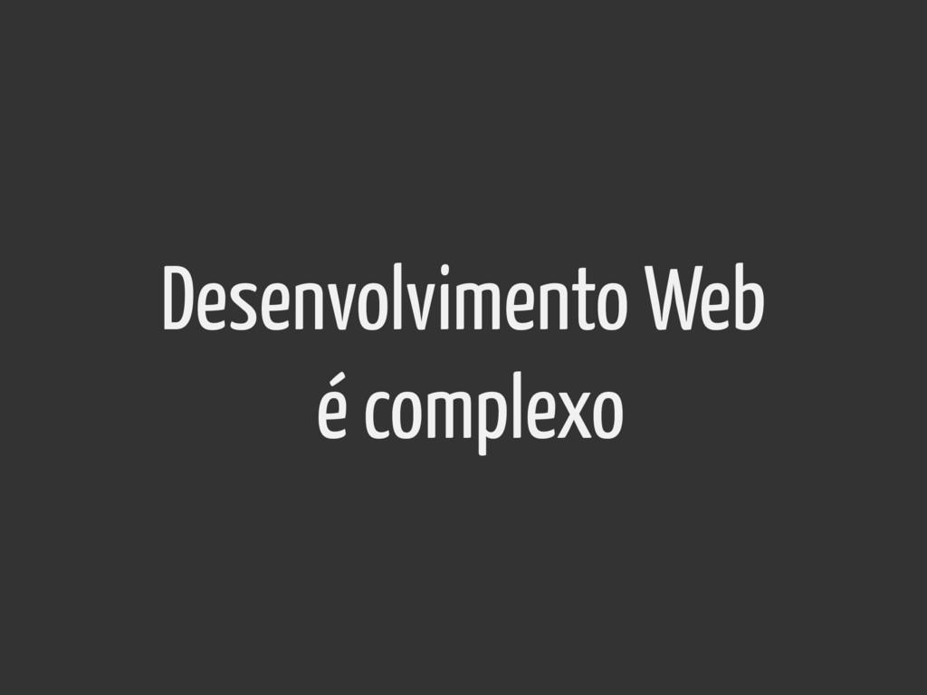 Desenvolvimento Web é complexo