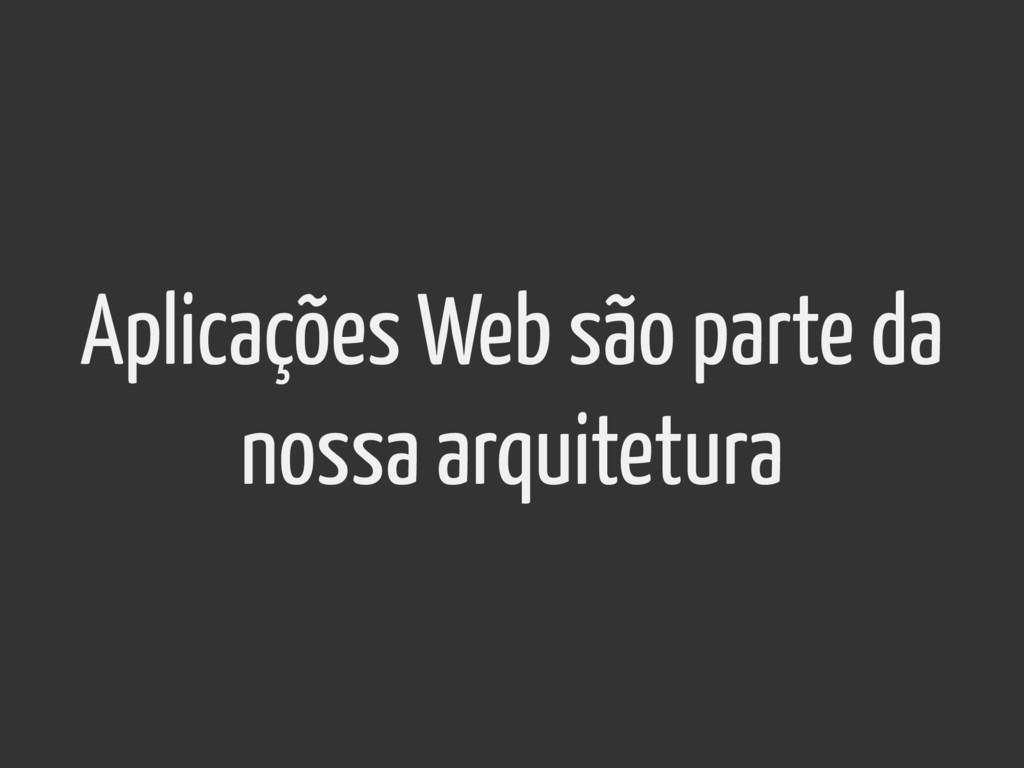 Aplicações Web são parte da nossa arquitetura