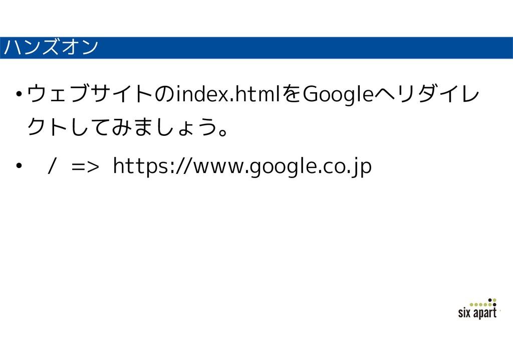 ハンズオン •ウェブサイトのindex.htmlをGoogleへリダイレ クトしてみましょう。...