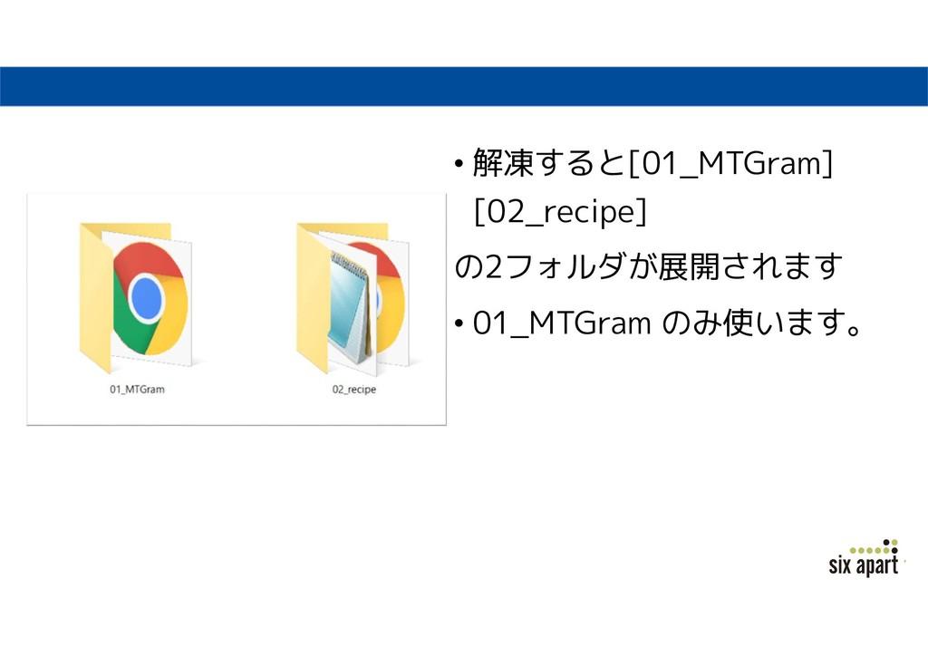 • 解凍すると[01_MTGram] [02_recipe] の2フォルダが展開されます • ...