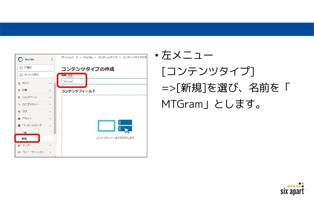 • 左メニュー [コンテンツタイプ] =>[新規]を選び、名前を「 MTGram」とします。