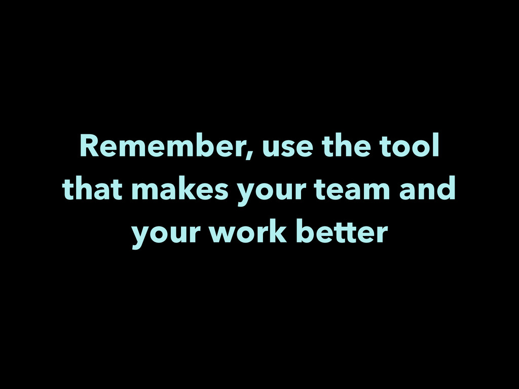 Remember, use the tool that makes your team and...