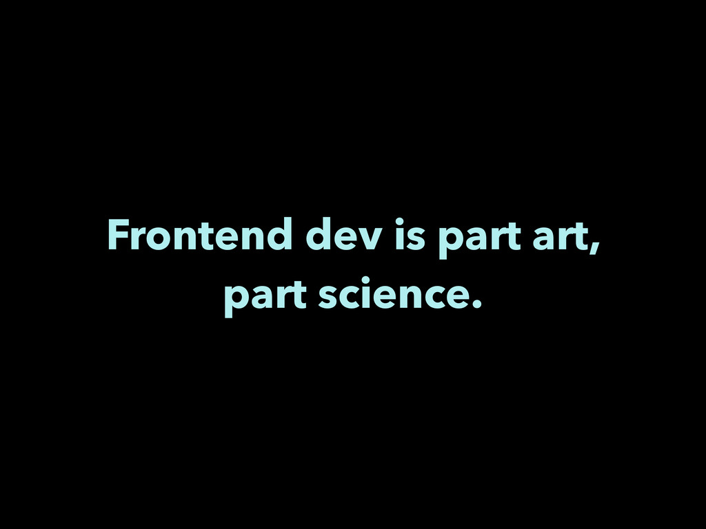 Frontend dev is part art, part science.