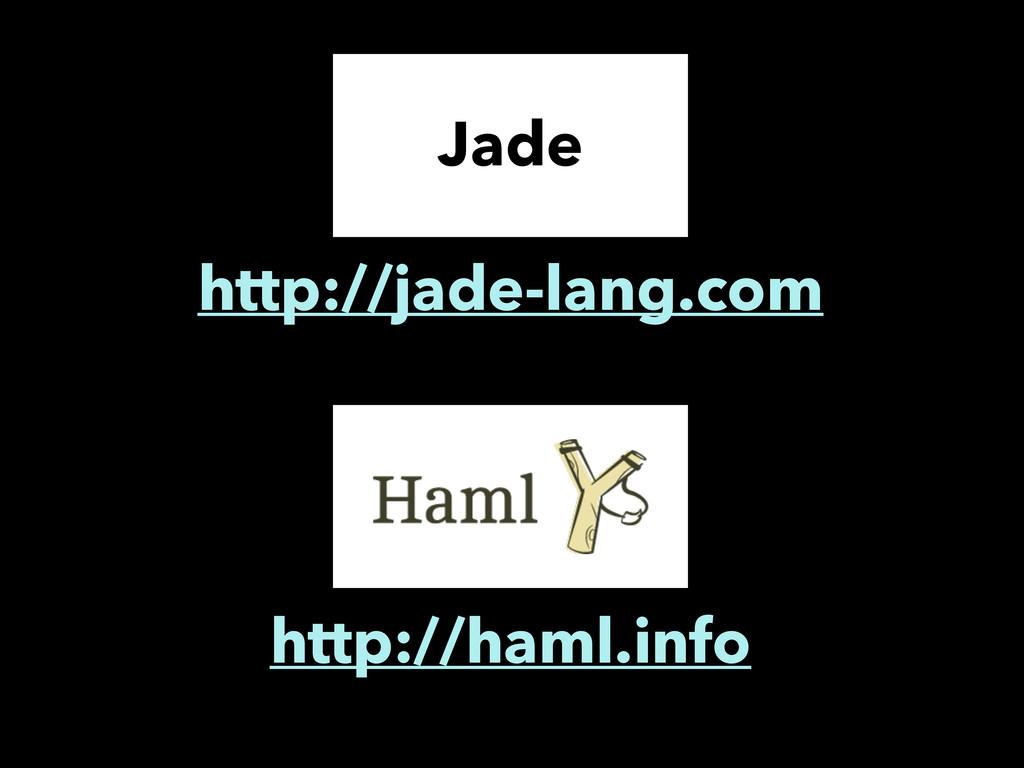 Jade http://jade-lang.com http://haml.info