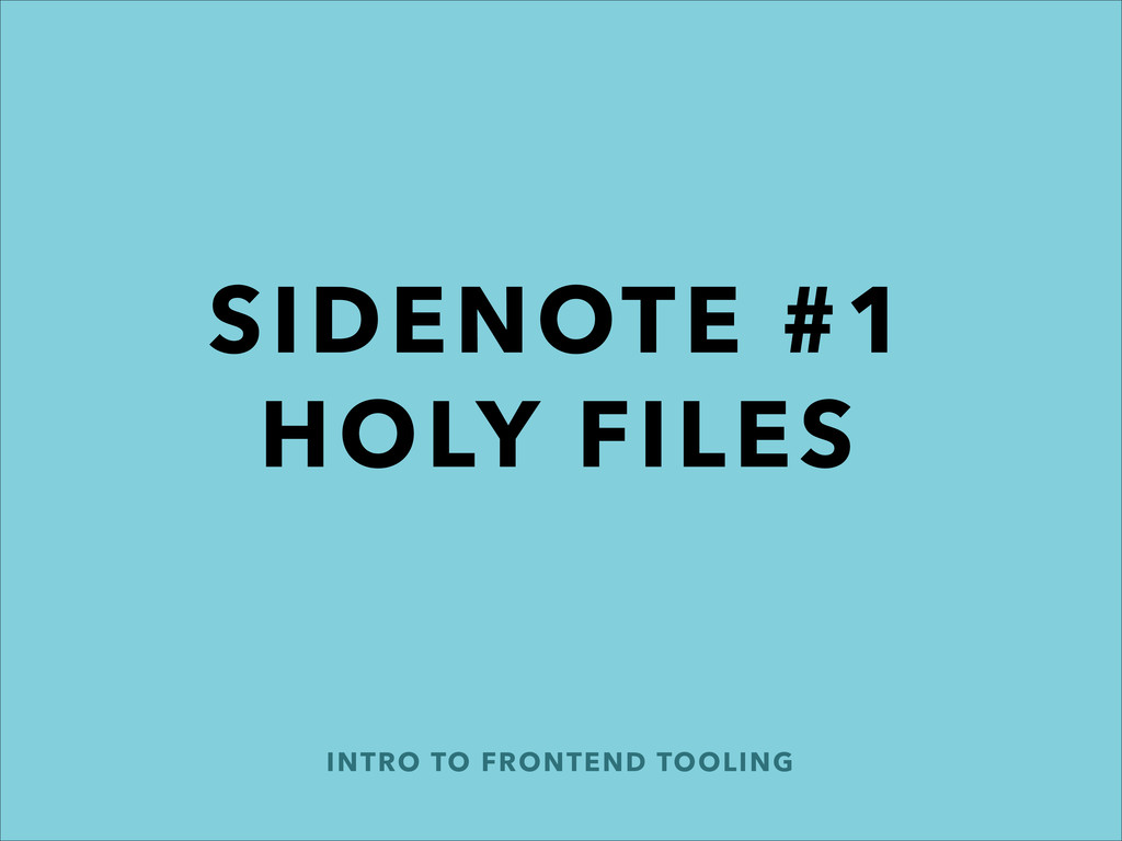 INTRO TO FRONTEND TOOLING SIDENOTE #1 HOLY FILES