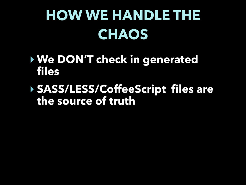 HOW WE HANDLE THE CHAOS ‣ We DON'T check in gen...
