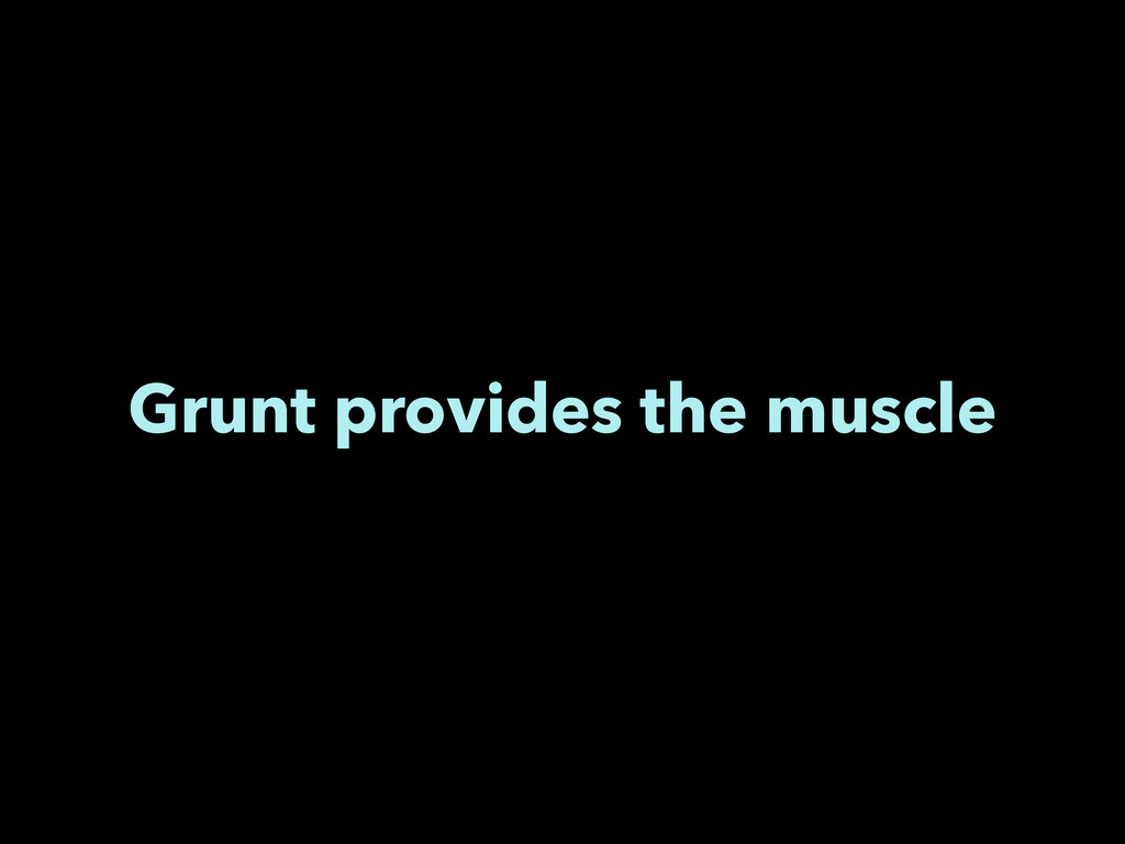 Grunt provides the muscle
