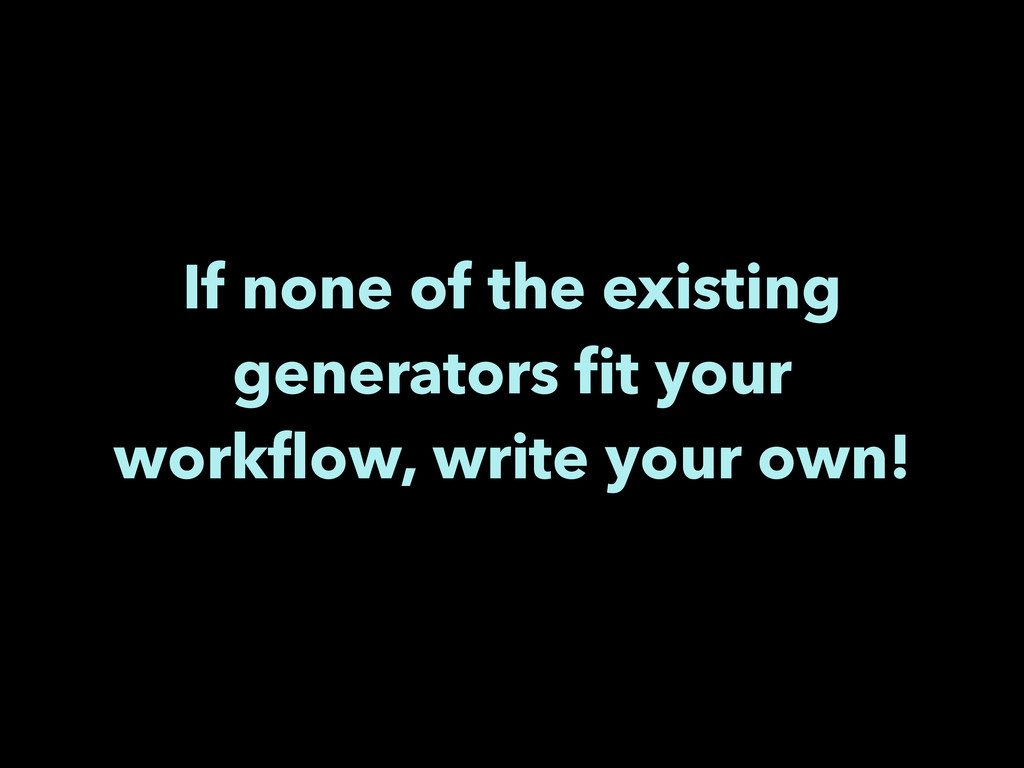 If none of the existing generators fit your work...