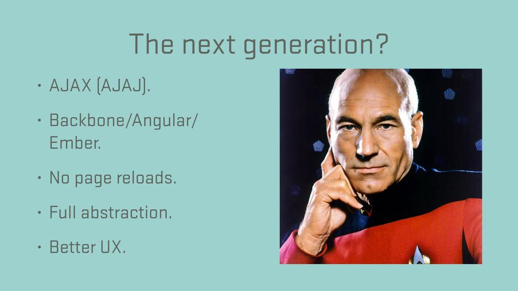 The next generation? • AJAX (AJAJ). • Backbone/...