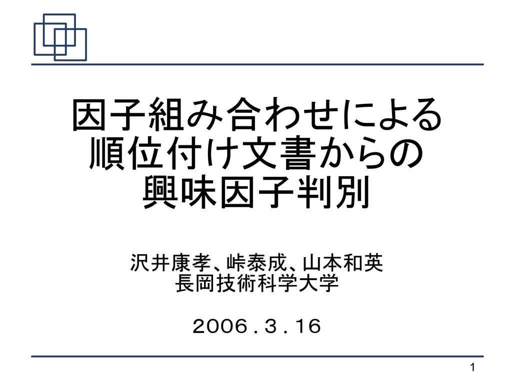 1   因子組み合わせによる 順位付け文書からの 興味因子判別 沢井康孝、峠泰成、山本和英 長...