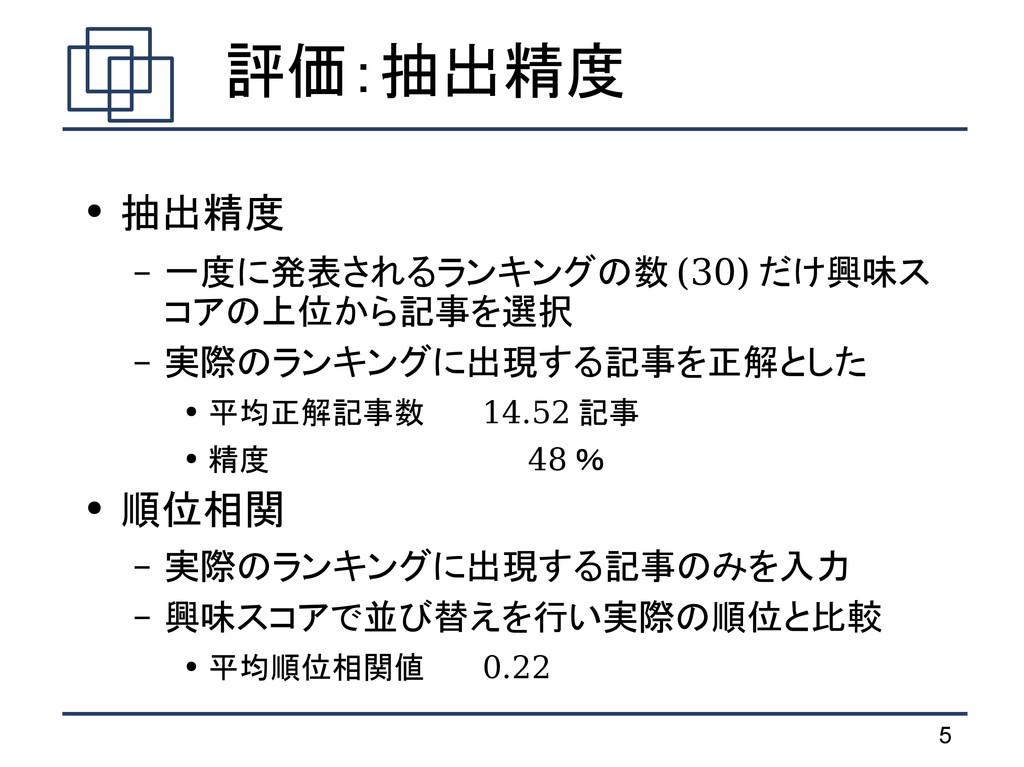 5  評価:抽出精度 ● 抽出精度 – 一度に発表されるランキングの数 (30) だけ興味ス ...