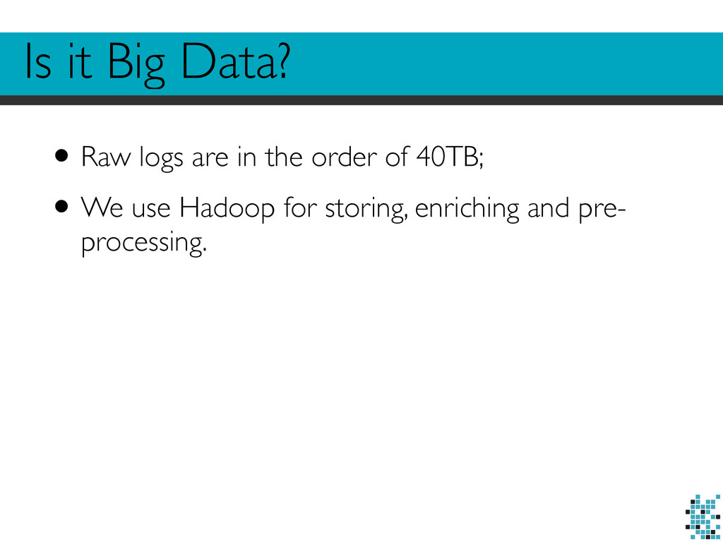 Is it Big Data? •Raw logs are in the order of 4...