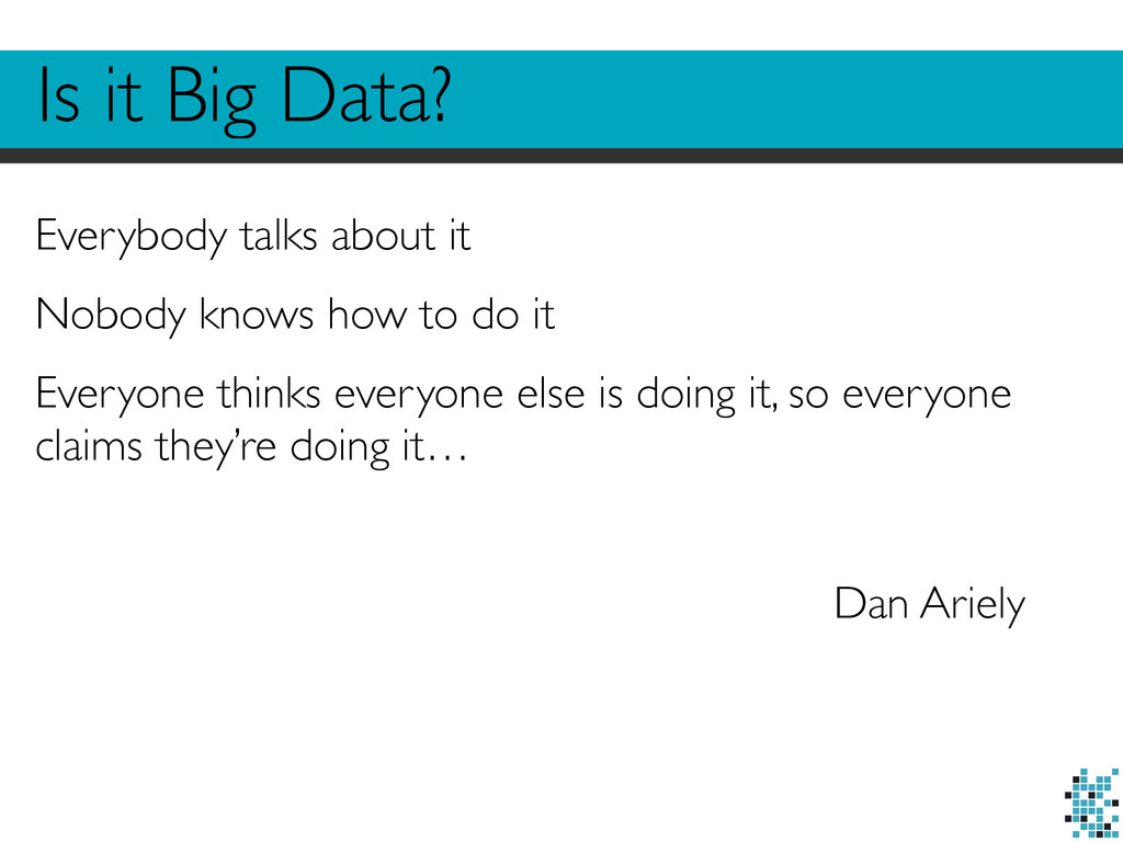 Is it Big Data? Everybody talks about it Nobody...