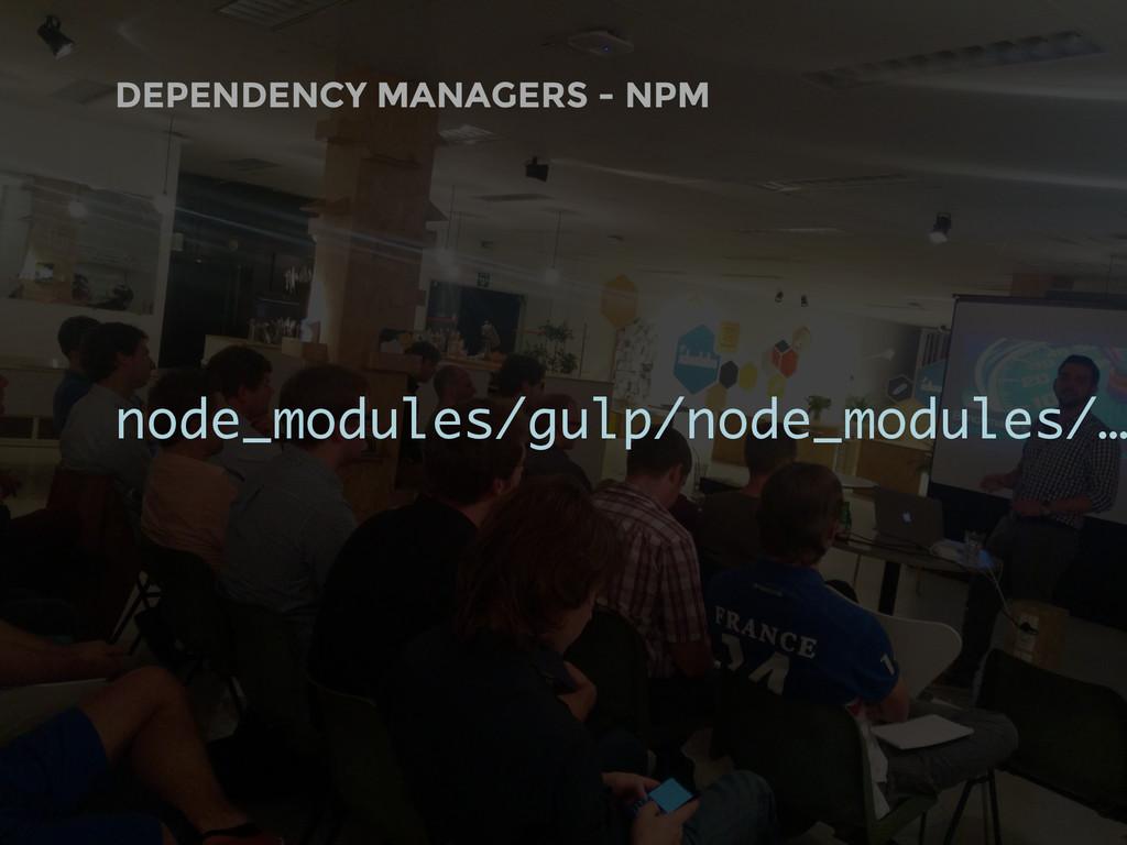 DEPENDENCY MANAGERS - NPM node_modules/gulp/nod...