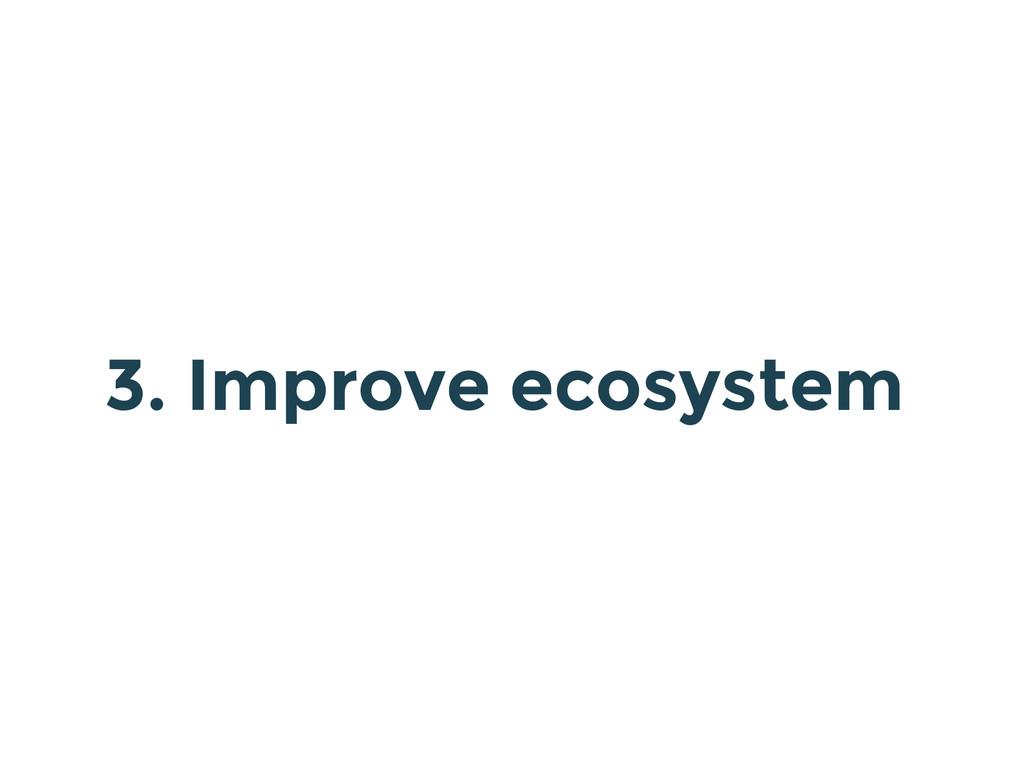 3. Improve ecosystem