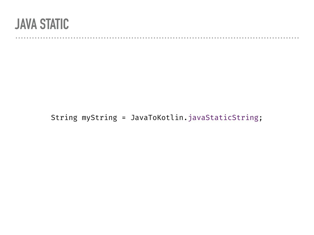 JAVA STATIC String myString = JavaToKotlin.java...