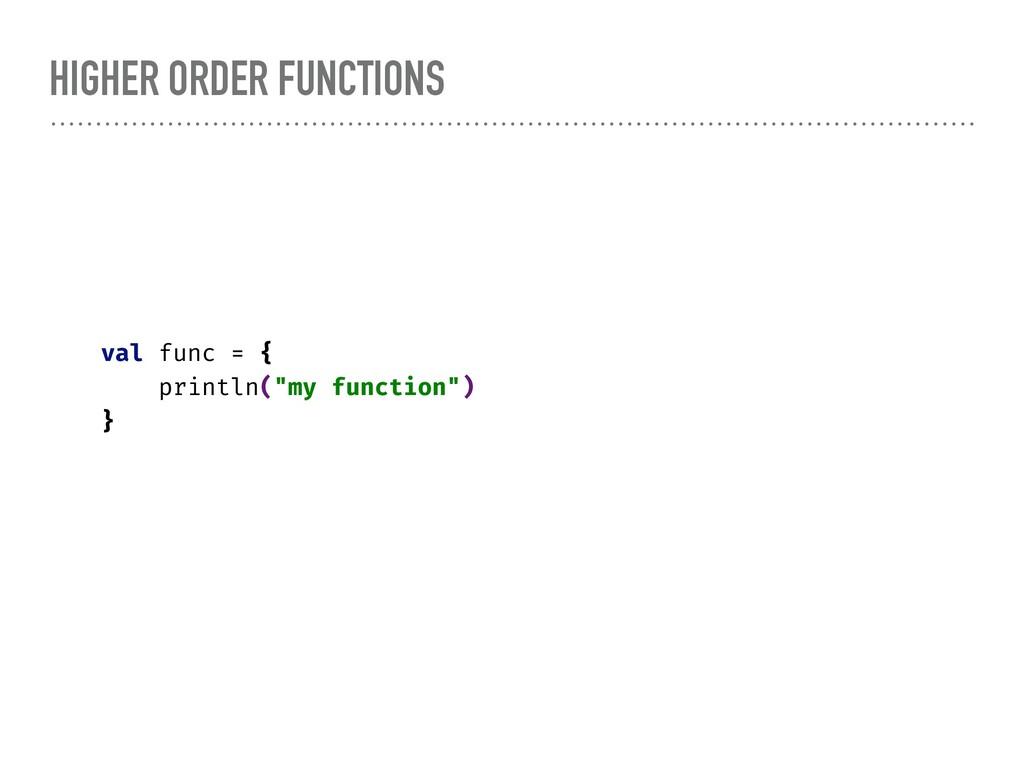 """HIGHER ORDER FUNCTIONS val func = { println(""""my..."""
