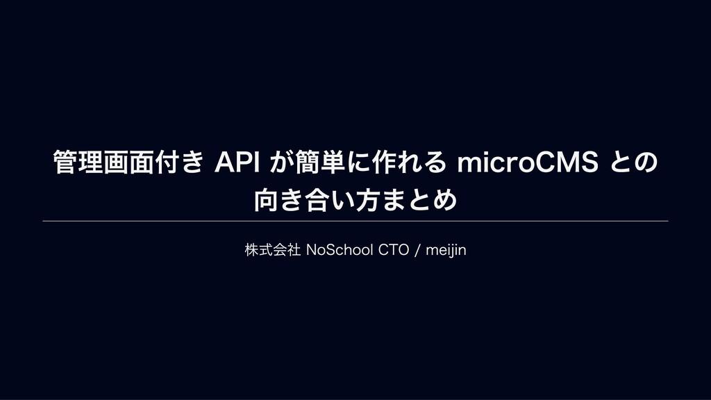 管理画⾯付き API が簡単に作れる microCMS との 向き合い⽅まとめ 株式会社 No...