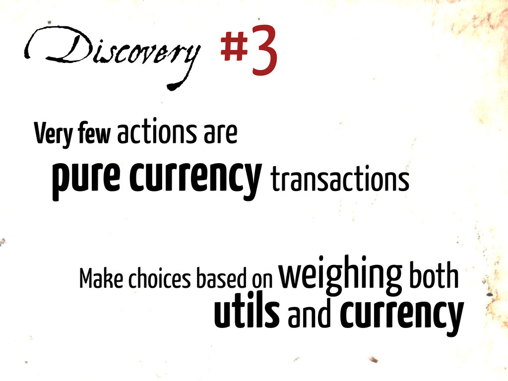 Discovery #3 Very few actions are pure currency...