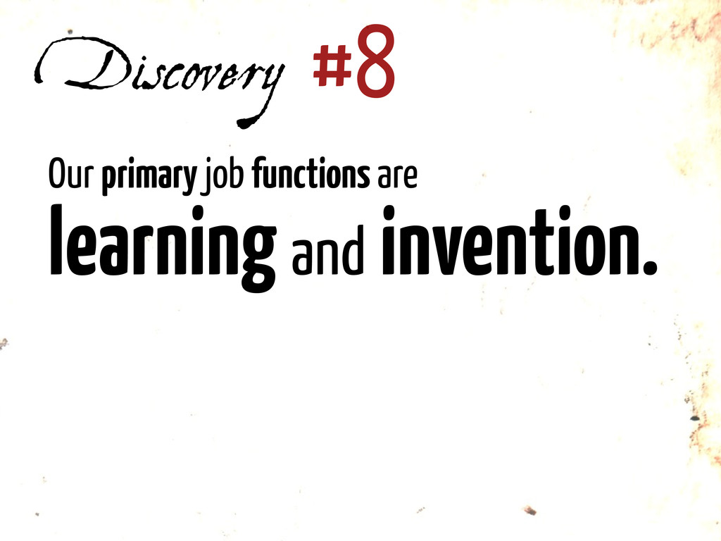 Discovery #8 Our primary job functions are lear...