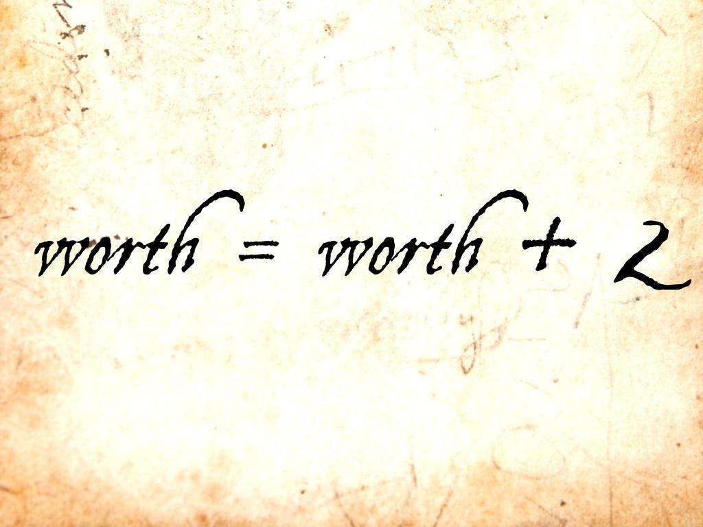 worth = worth + 2