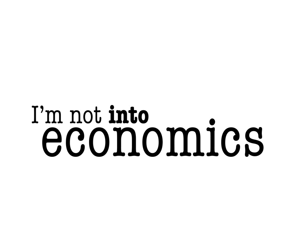 I'm not into economics
