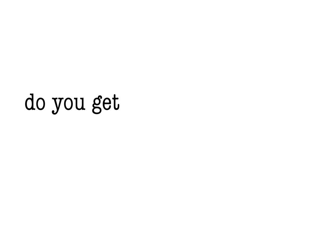 do you get