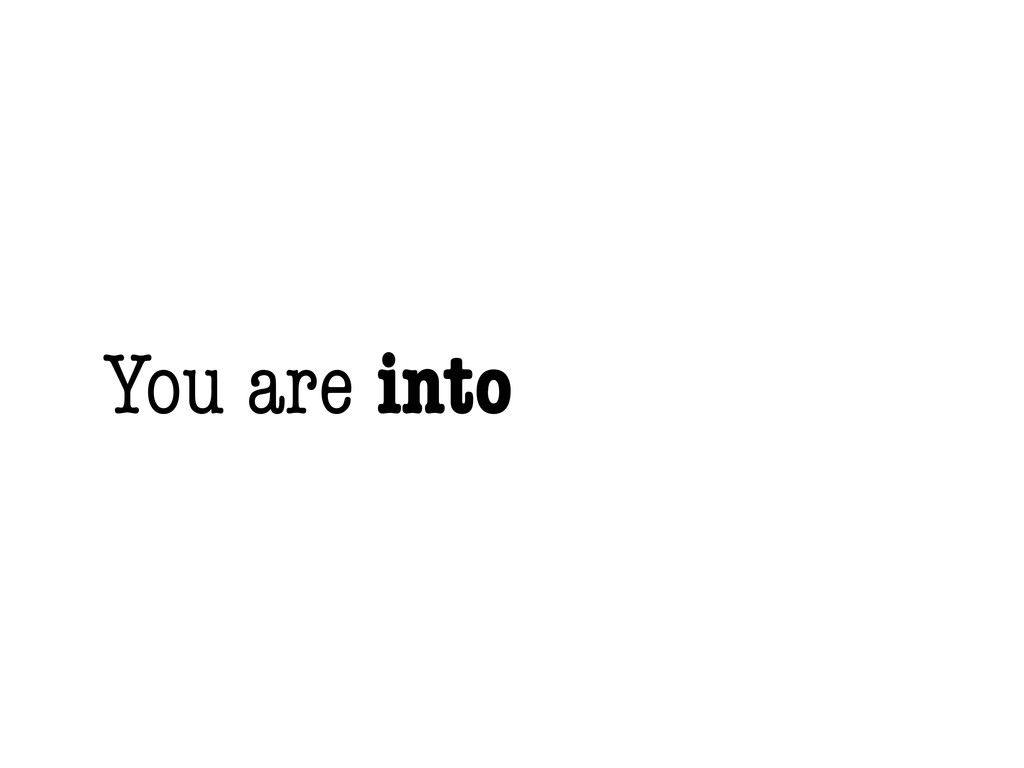 You are into