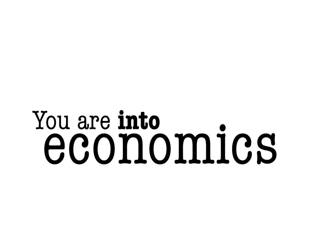 You are into economics
