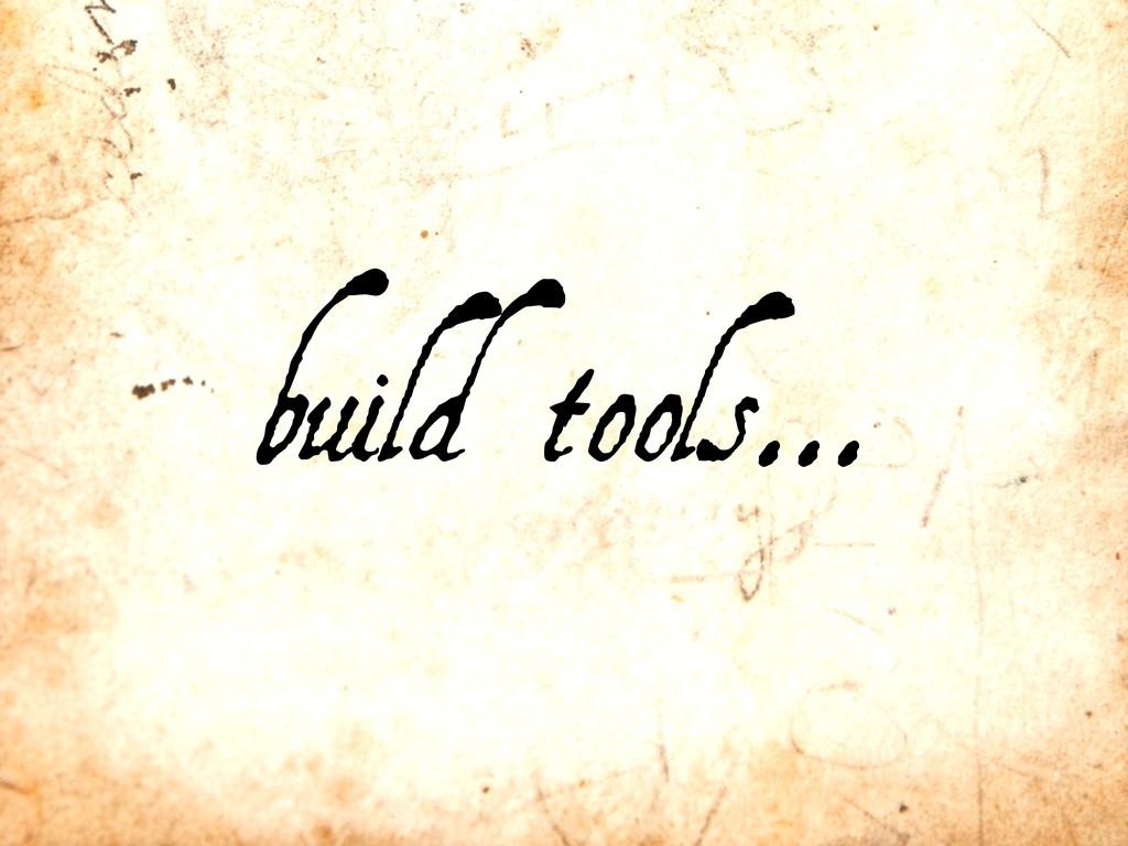 build tools...