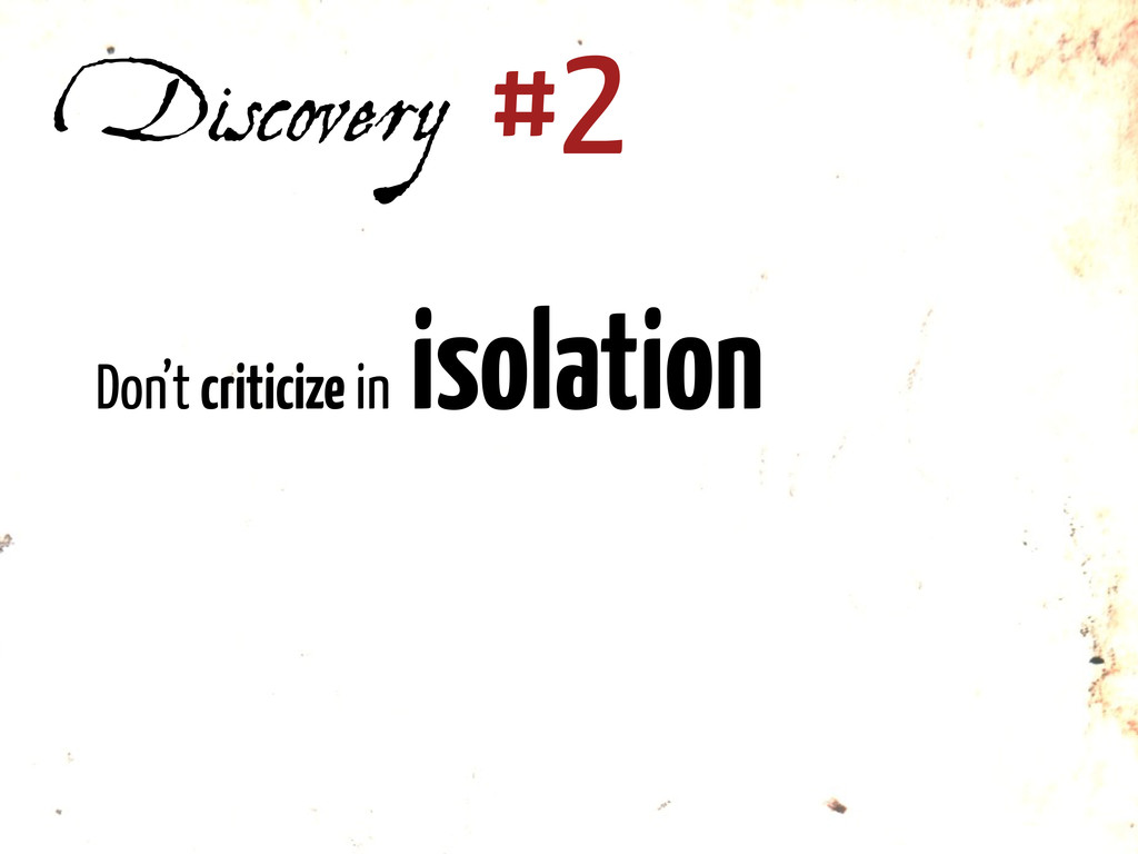 Discovery #2 Don't criticize in isolation