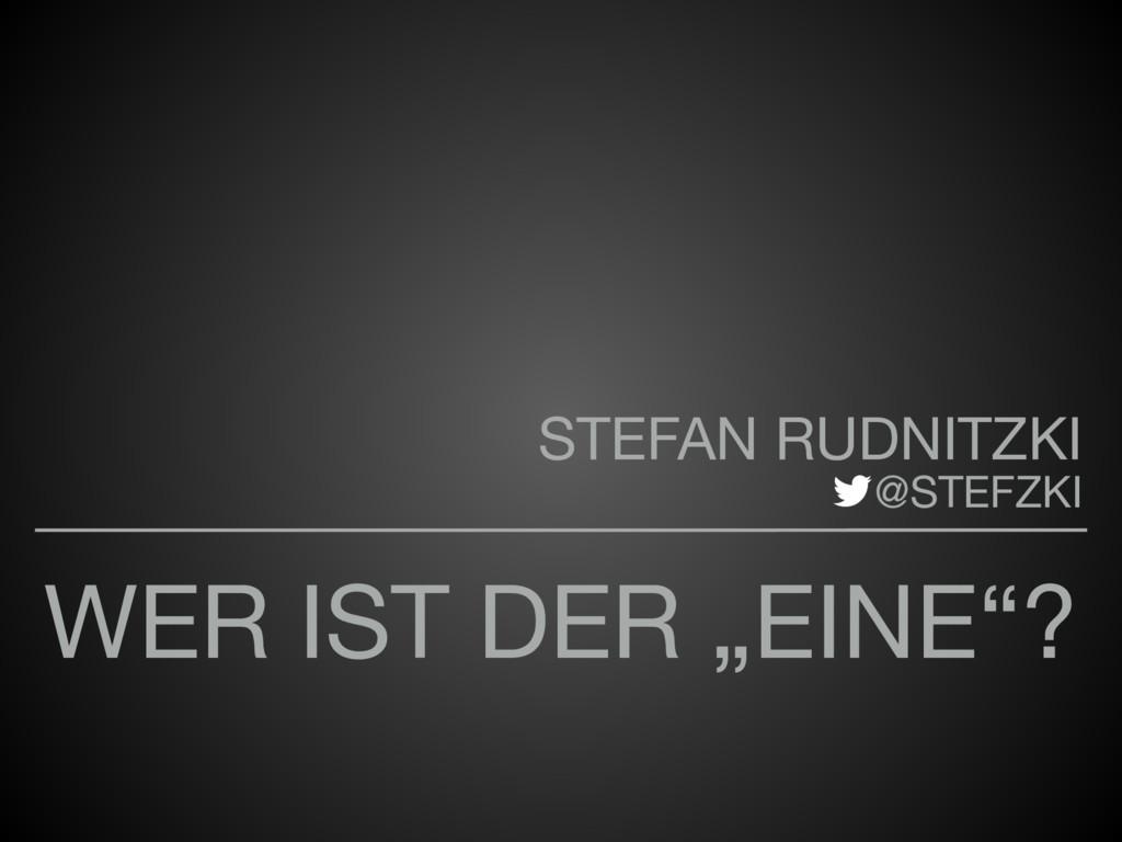 """WER IST DER """"EINE""""? STEFAN RUDNITZKI   @STEFZKI"""