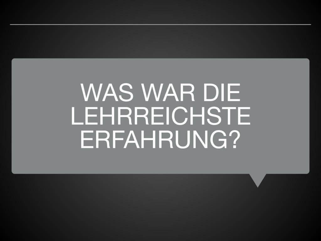 WAS WAR DIE LEHRREICHSTE ERFAHRUNG?