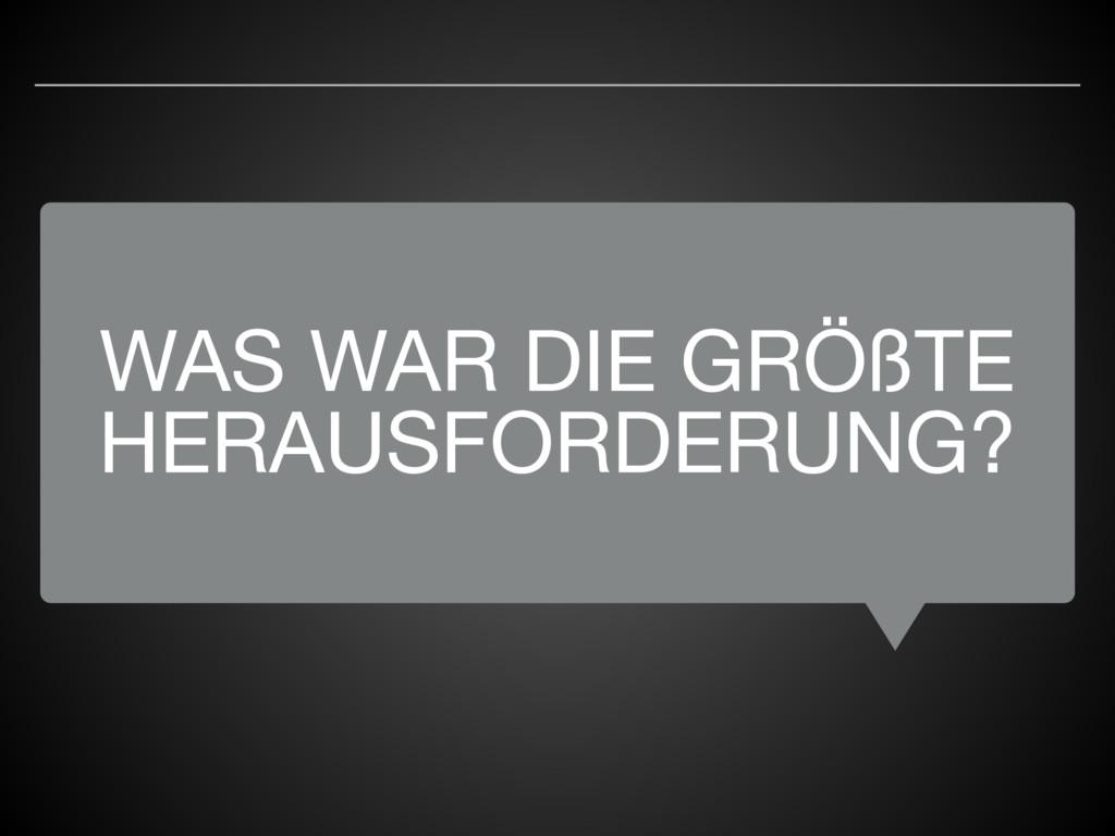 WAS WAR DIE GRÖßTE HERAUSFORDERUNG?
