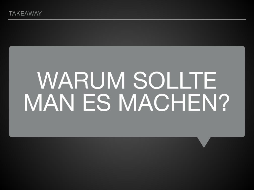 WARUM SOLLTE MAN ES MACHEN? TAKEAWAY