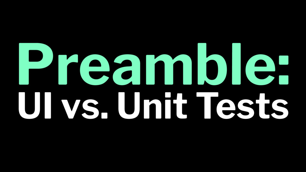 Preamble: UI vs. Unit Tests