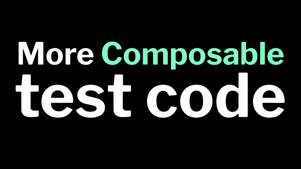 More Composable test code