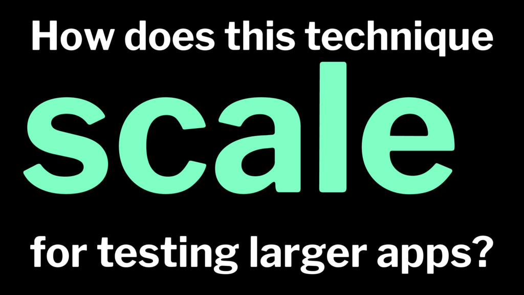 How does this technique scale for testing large...