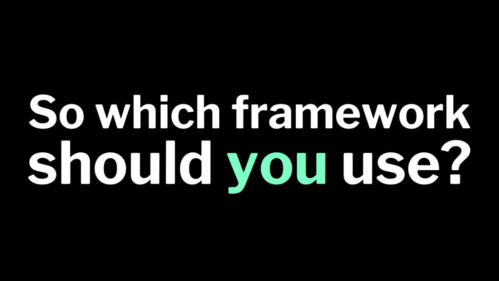 So which framework should you use?