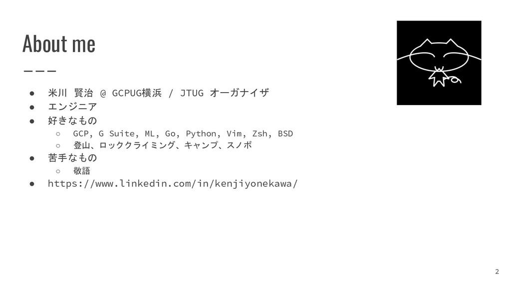 About me ● 米川 賢治 @ GCPUG横浜 / JTUG オーガナイザ ● エンジニ...