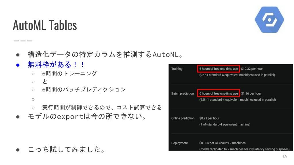 AutoML Tables ● 構造化データの特定カラムを推測するAutoML。 ● 無料枠が...