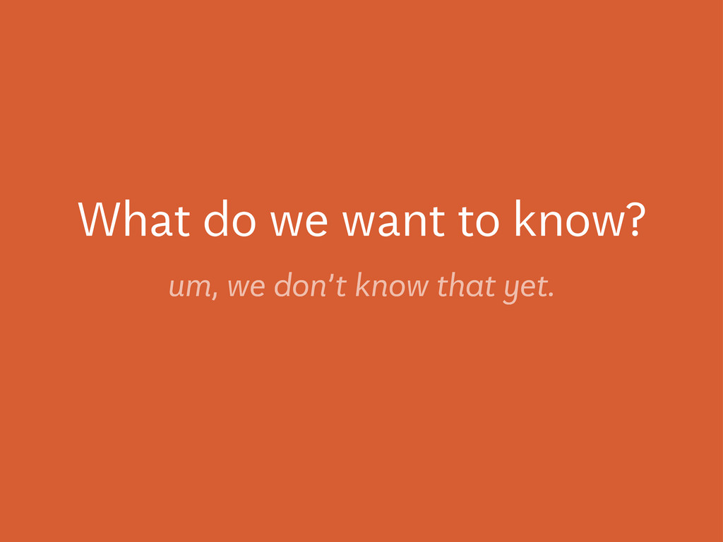 What do we want to know? um, we don't know that...