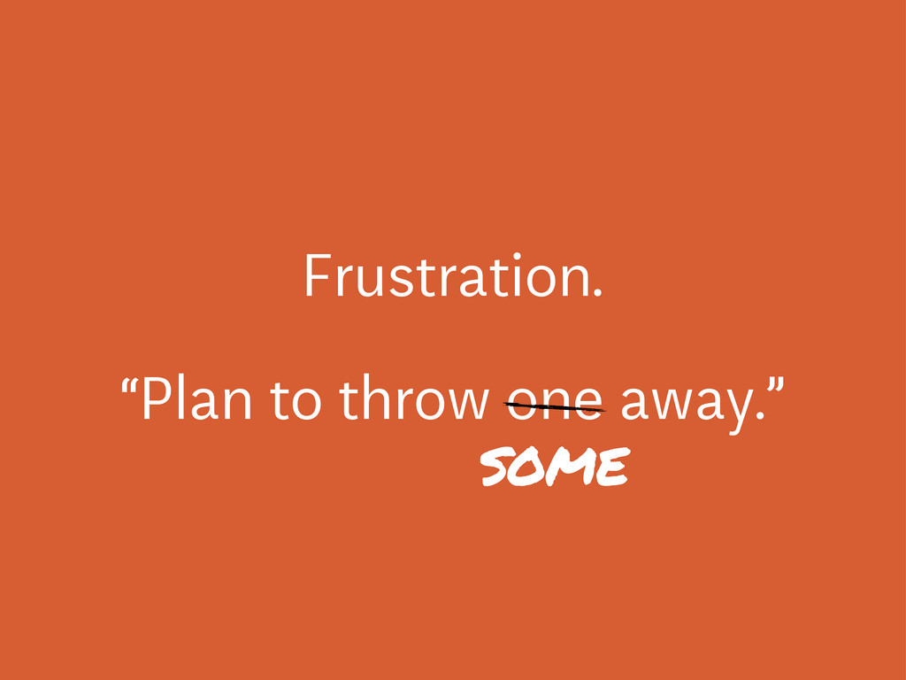 """Frustration. """"Plan to throw one away."""" some"""