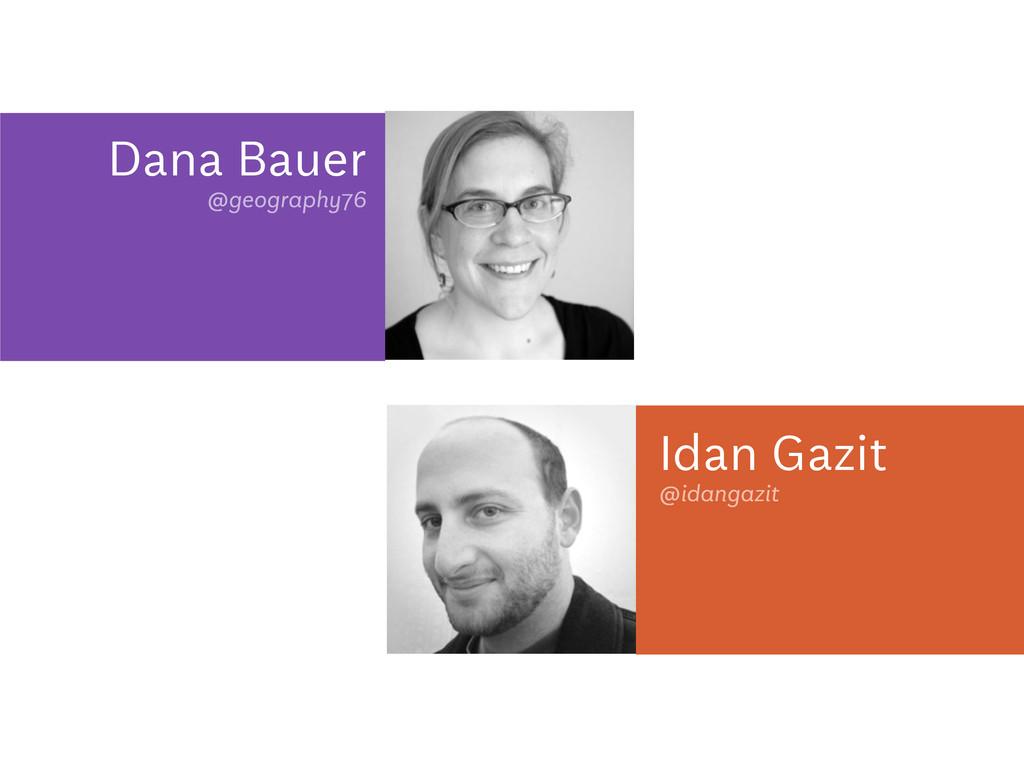 Dana Bauer @geography76 Idan Gazit @idangazit